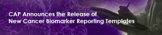 CAP Announces the Release of New Cancer Biomarker Reporting Templates