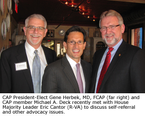 CAP President-Elect Gene Herbek, MD, FCAP and CAP member Michael A. Deck recently met with House Majority Leader Eric Cantor (R-VA) to discuss self-referral and other advocacy issues.